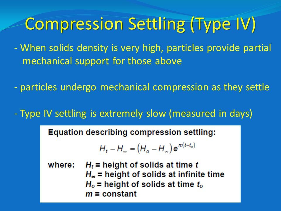 Compression Settling (Type IV) - When solids density is very high, particles provide partial mechanical support for those above - particles undergo mechanical compression as they settle - Type IV settling is extremely slow (measured in days)