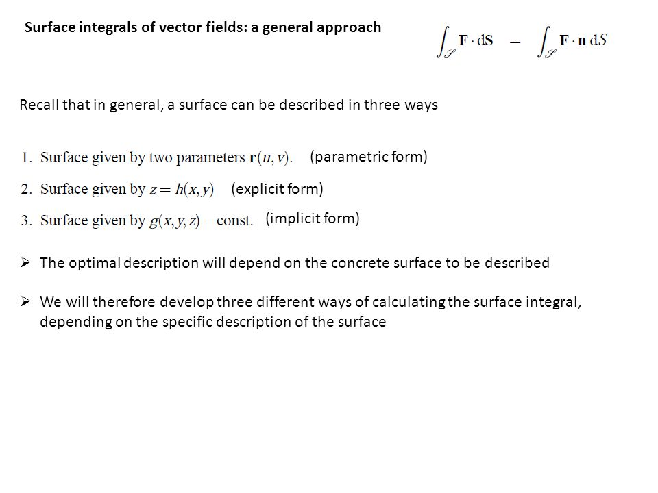 Recall that in general, a surface can be described in three ways  The optimal description will depend on the concrete surface to be described  We will therefore develop three different ways of calculating the surface integral, depending on the specific description of the surface (parametric form) (explicit form) (implicit form) Surface integrals of vector fields: a general approach