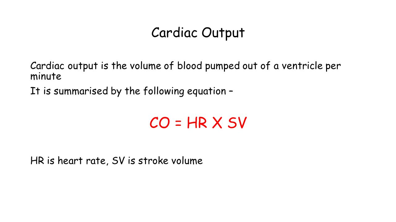 Cardiac Output Cardiac output is the volume of blood pumped out of a ventricle per minute It is summarised by the following equation – CO = HR X SV HR is heart rate, SV is stroke volume