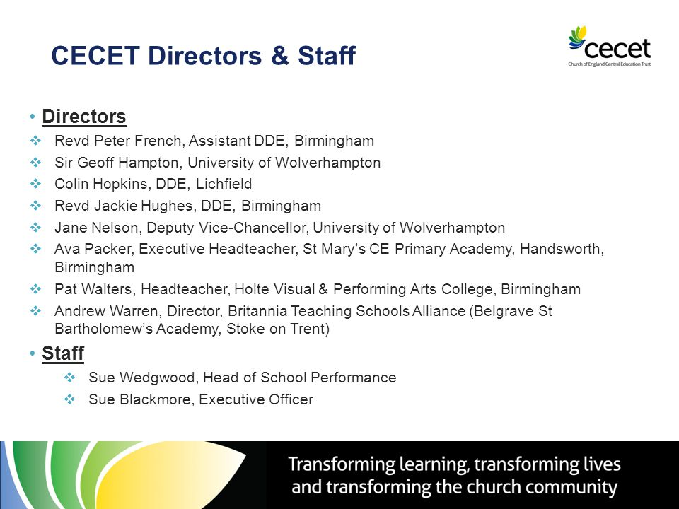 CECET Directors & Staff Directors  Revd Peter French, Assistant DDE, Birmingham  Sir Geoff Hampton, University of Wolverhampton  Colin Hopkins, DDE, Lichfield  Revd Jackie Hughes, DDE, Birmingham  Jane Nelson, Deputy Vice-Chancellor, University of Wolverhampton  Ava Packer, Executive Headteacher, St Mary's CE Primary Academy, Handsworth, Birmingham  Pat Walters, Headteacher, Holte Visual & Performing Arts College, Birmingham  Andrew Warren, Director, Britannia Teaching Schools Alliance (Belgrave St Bartholomew's Academy, Stoke on Trent) Staff  Sue Wedgwood, Head of School Performance  Sue Blackmore, Executive Officer