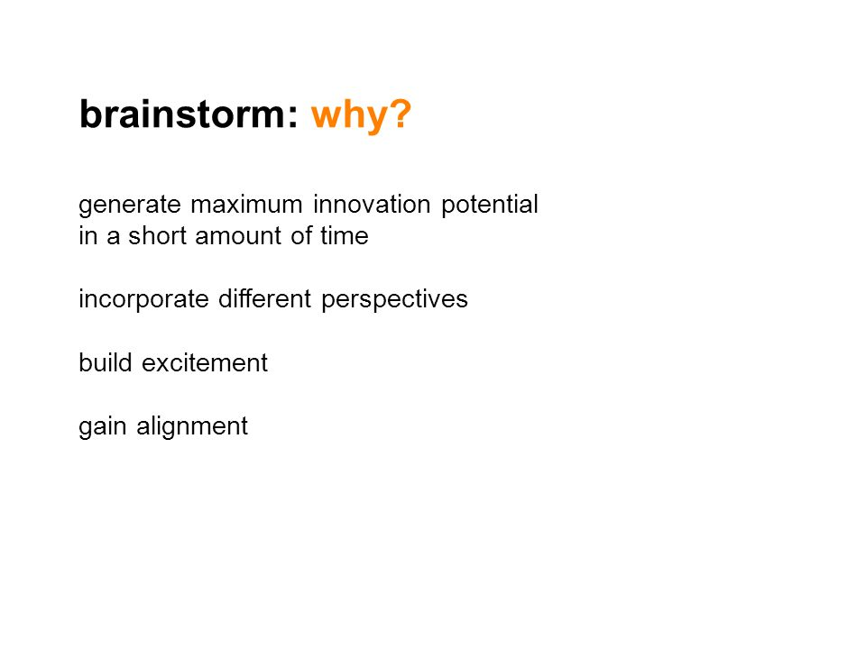 generate maximum innovation potential in a short amount of time incorporate different perspectives build excitement gain alignment brainstorm: why?
