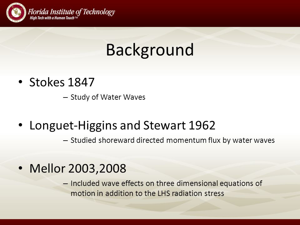 Background Stokes 1847 – Study of Water Waves Longuet-Higgins and Stewart 1962 – Studied shoreward directed momentum flux by water waves Mellor 2003,2008 – Included wave effects on three dimensional equations of motion in addition to the LHS radiation stress