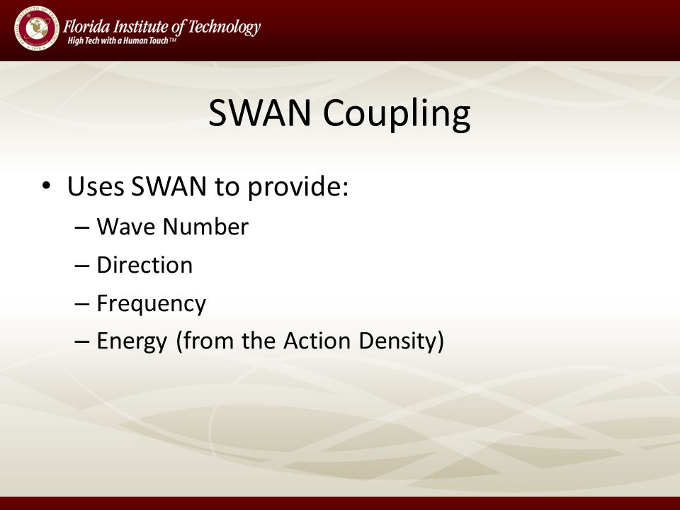 SWAN Coupling Uses SWAN to provide: – Wave Number – Direction – Frequency – Energy (from the Action Density)