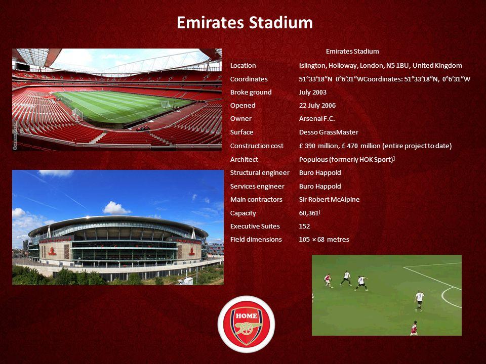 Emirates Stadium LocationIslington, Holloway, London, N5 1BU, United Kingdom Coordinates51°33′18″N 0°6′31″WCoordinates: 51°33′18″N, 0°6′31″W Broke groundJuly 2003 Opened22 July 2006 OwnerArsenal F.C.