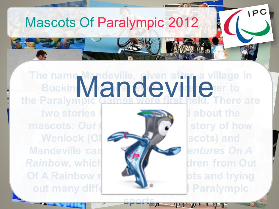 Mascots Of Paralympic 2012 The name Mandeville, given after a village in Buckinghamshire where a forerunner to the Paralympic Games were first held.