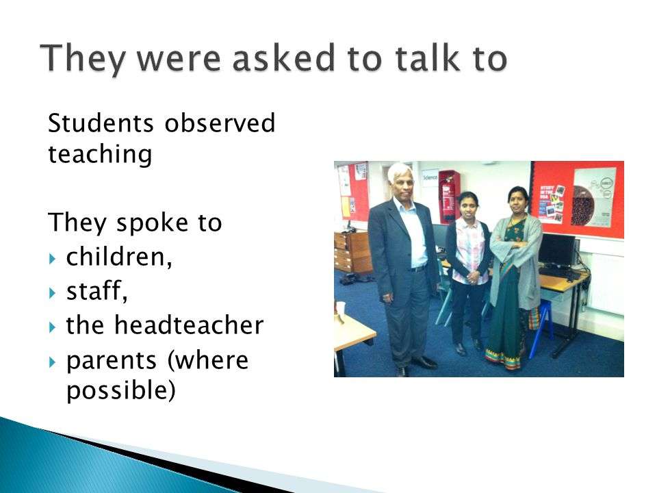 Students observed teaching They spoke to  children,  staff,  the headteacher  parents (where possible)