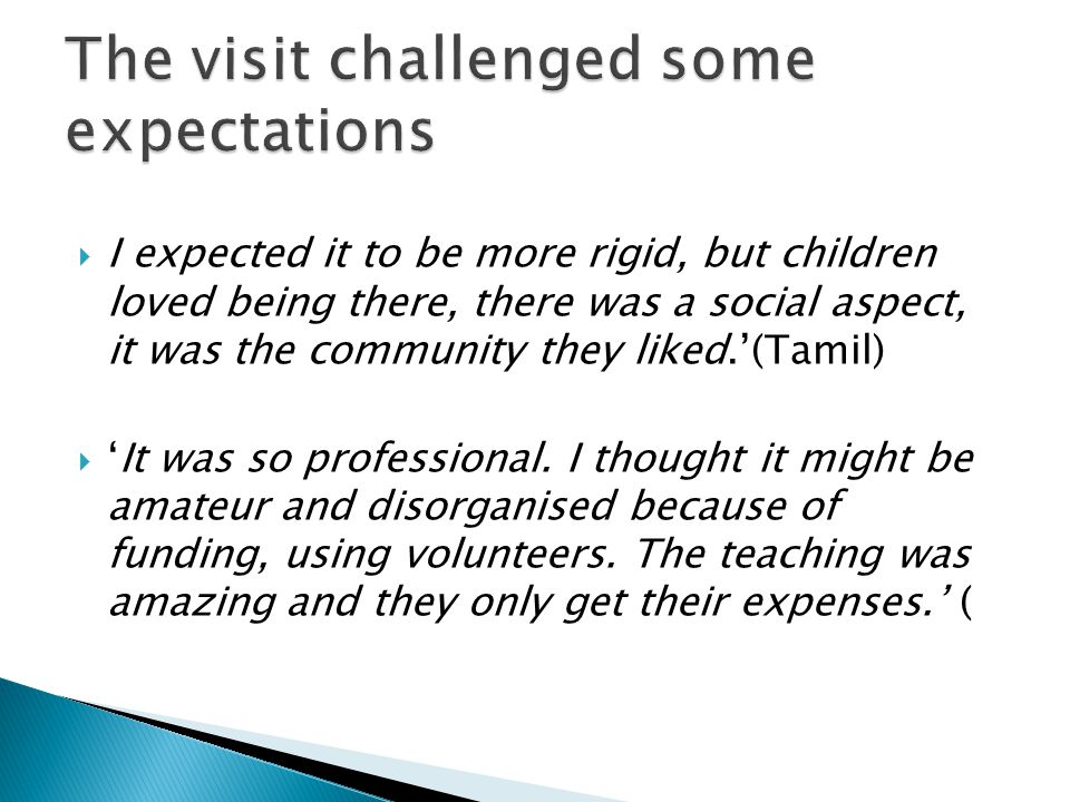  I expected it to be more rigid, but children loved being there, there was a social aspect, it was the community they liked.'(Tamil)  'It was so pro