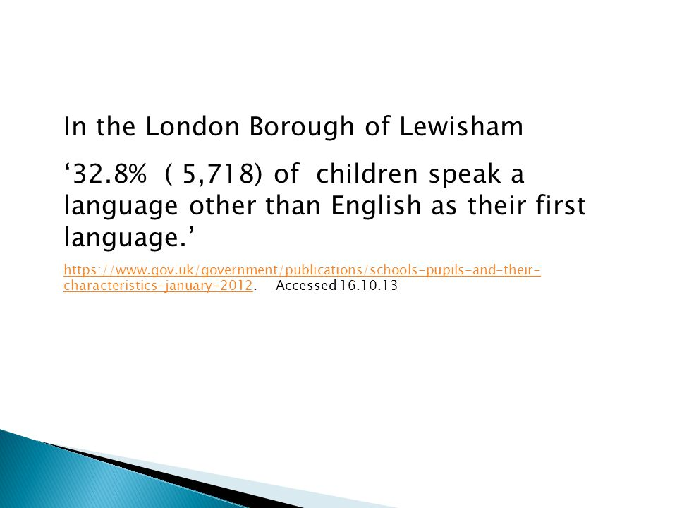 In the London Borough of Lewisham '32.8% ( 5,718) of children speak a language other than English as their first language.' https://www.gov.uk/governm