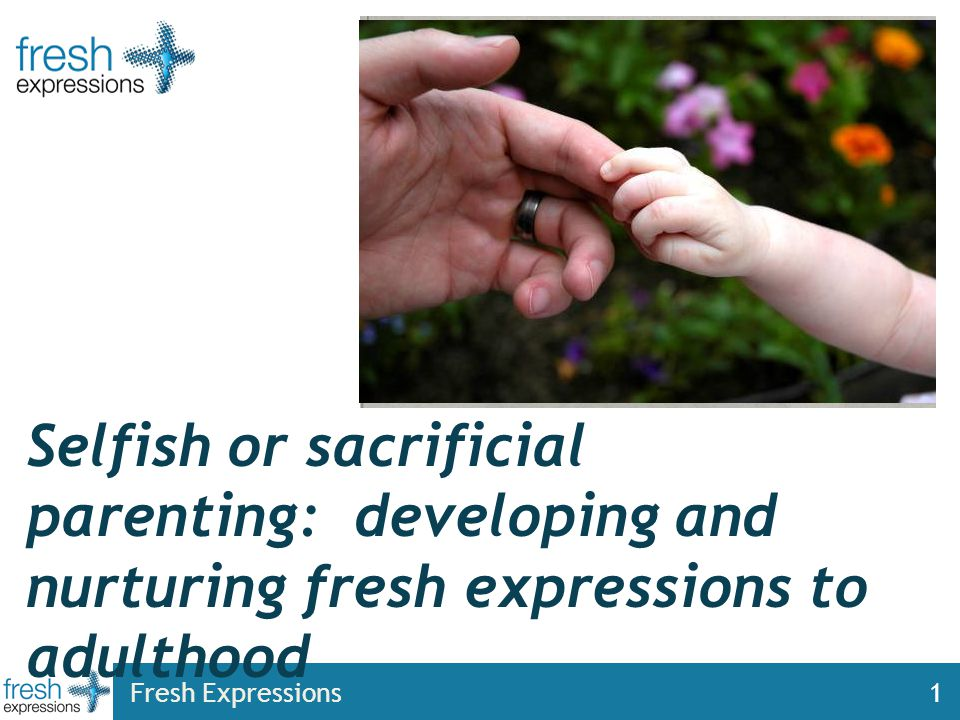 Fresh Expressions1 Selfish or sacrificial parenting: developing and nurturing fresh expressions to adulthood