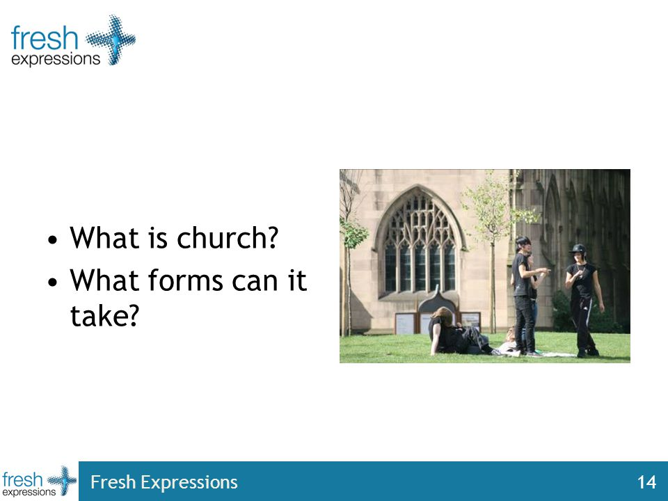 Fresh Expressions14 What is church? What forms can it take?