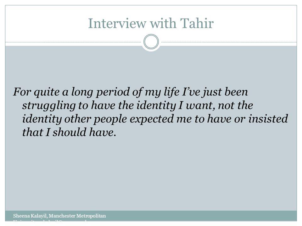 Interview with Tahir Sheena Kalayil, Manchester Metropolitan University: s.kalayil@mmu.ac.uk For quite a long period of my life I've just been struggl