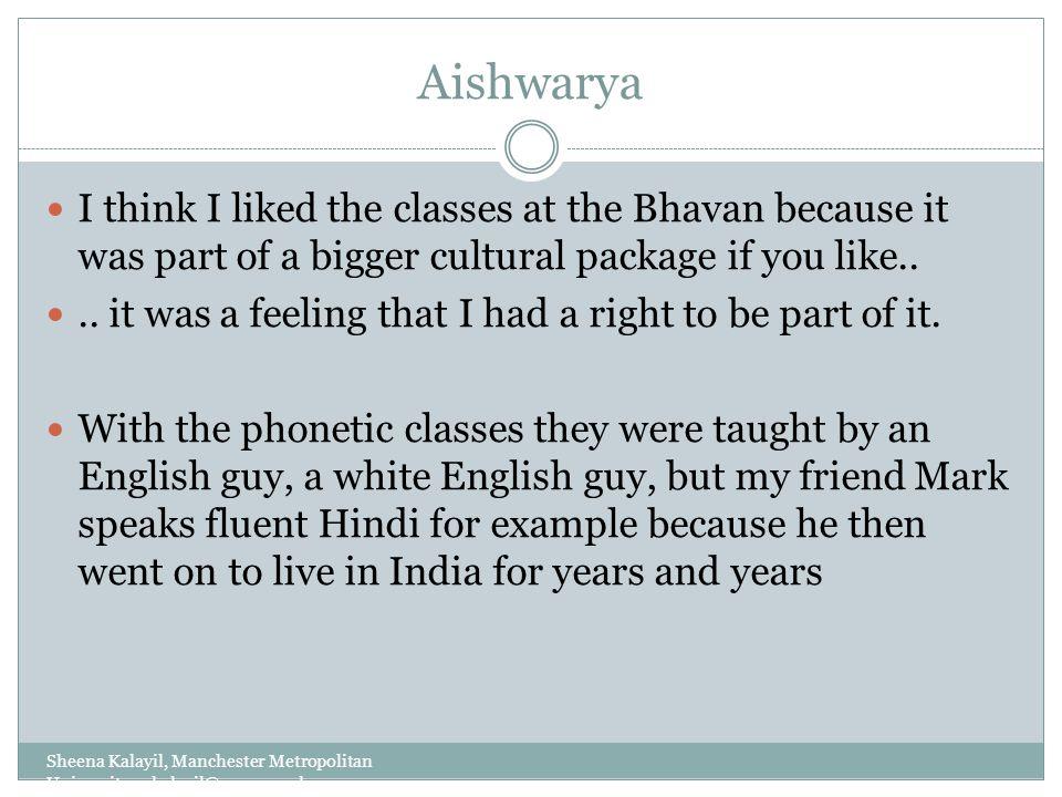 Aishwarya Sheena Kalayil, Manchester Metropolitan University: s.kalayil@mmu.ac.uk I think I liked the classes at the Bhavan because it was part of a b