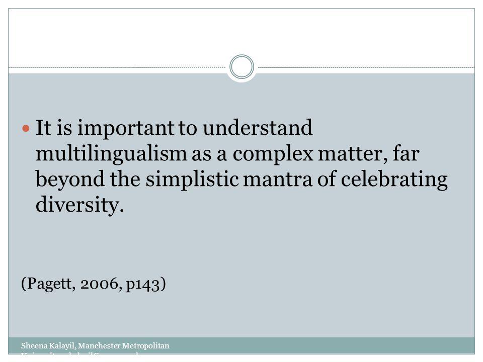 Sheena Kalayil, Manchester Metropolitan University: s.kalayil@mmu.ac.uk It is important to understand multilingualism as a complex matter, far beyond
