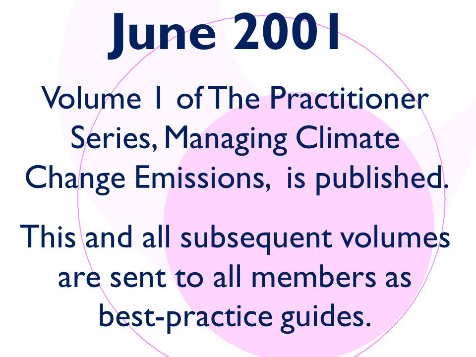 June 2001 Volume 1 of The Practitioner Series, Managing Climate Change Emissions, is published.