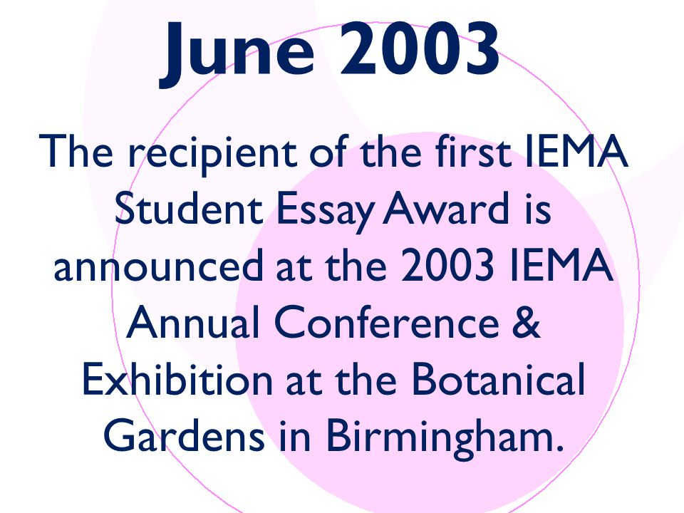 June 2003 The recipient of the first IEMA Student Essay Award is announced at the 2003 IEMA Annual Conference & Exhibition at the Botanical Gardens in Birmingham.
