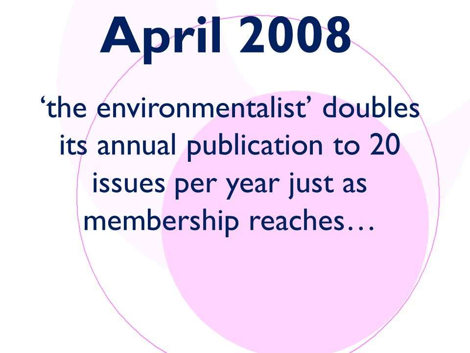 April 2008 'the environmentalist' doubles its annual publication to 20 issues per year just as membership reaches…