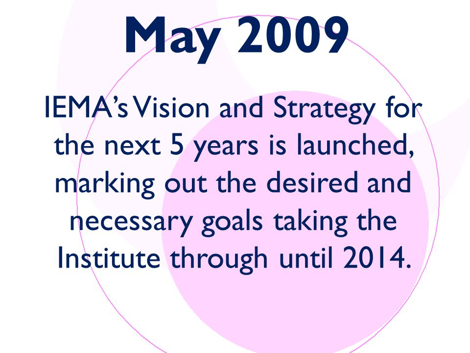 May 2009 IEMA's Vision and Strategy for the next 5 years is launched, marking out the desired and necessary goals taking the Institute through until 2014.