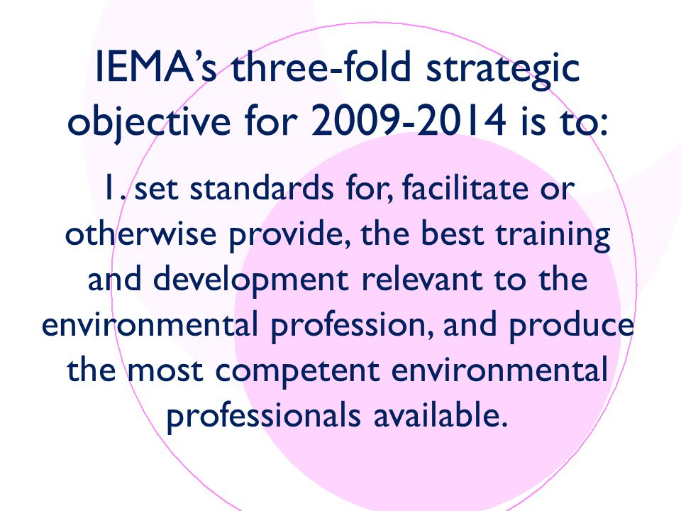 IEMA's three-fold strategic objective for 2009-2014 is to: 1.