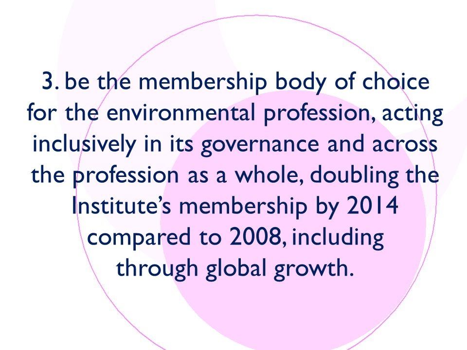3. be the membership body of choice for the environmental profession, acting inclusively in its governance and across the profession as a whole, doubl