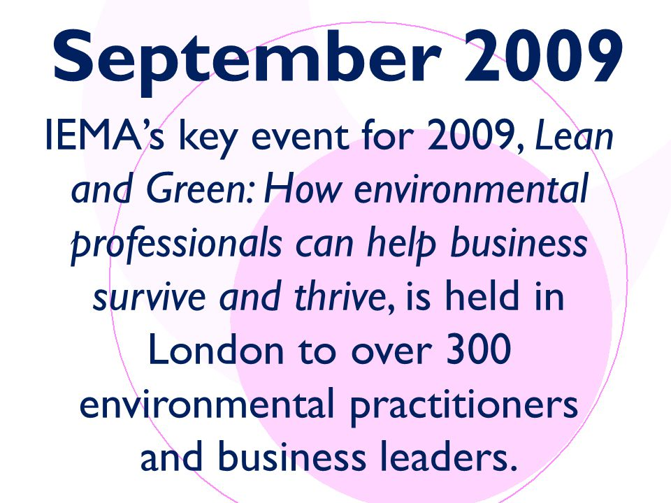 September 2009 IEMA's key event for 2009, Lean and Green: How environmental professionals can help business survive and thrive, is held in London to over 300 environmental practitioners and business leaders.