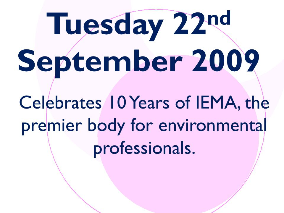 Tuesday 22 nd September 2009 Celebrates 10 Years of IEMA, the premier body for environmental professionals.