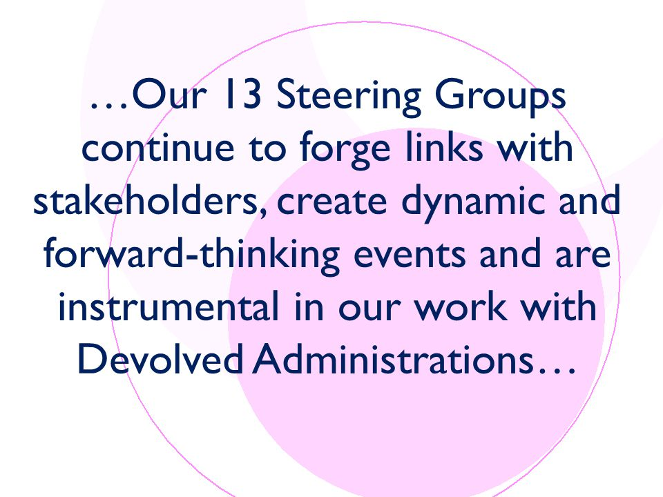 …Our 13 Steering Groups continue to forge links with stakeholders, create dynamic and forward-thinking events and are instrumental in our work with Devolved Administrations…