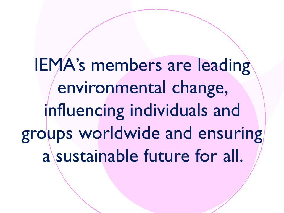 IEMA's members are leading environmental change, influencing individuals and groups worldwide and ensuring a sustainable future for all.