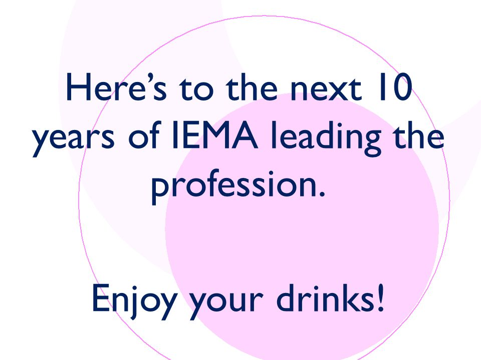 Here's to the next 10 years of IEMA leading the profession. Enjoy your drinks!