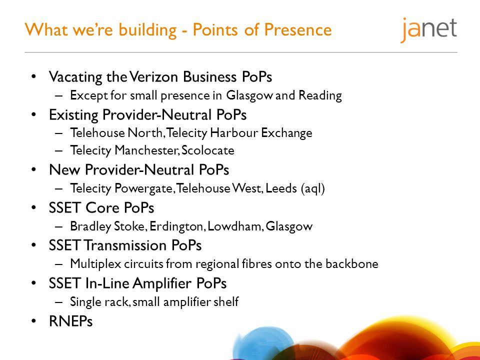 What we're building - Points of Presence Vacating the Verizon Business PoPs – Except for small presence in Glasgow and Reading Existing Provider-Neutral PoPs – Telehouse North, Telecity Harbour Exchange – Telecity Manchester, Scolocate New Provider-Neutral PoPs – Telecity Powergate, Telehouse West, Leeds (aql) SSET Core PoPs – Bradley Stoke, Erdington, Lowdham, Glasgow SSET Transmission PoPs – Multiplex circuits from regional fibres onto the backbone SSET In-Line Amplifier PoPs – Single rack, small amplifier shelf RNEPs