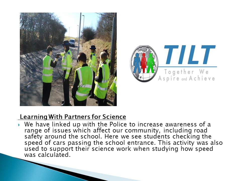 Learning With Partners for Science  We have linked up with the Police to increase awareness of a range of issues which affect our community, including road safety around the school.