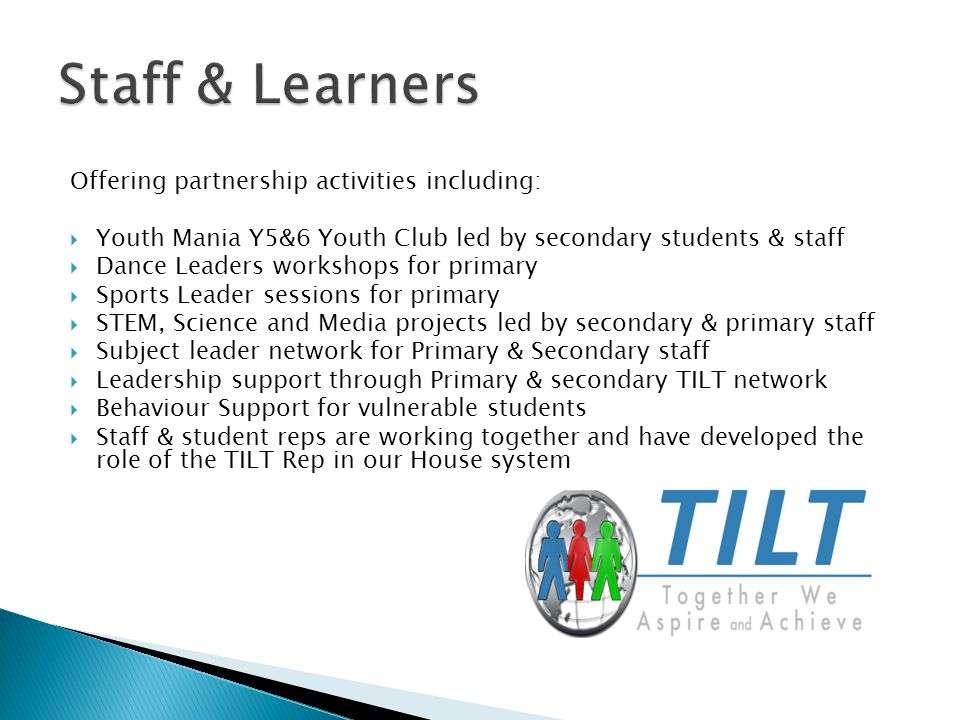 Offering partnership activities including:  Youth Mania Y5&6 Youth Club led by secondary students & staff  Dance Leaders workshops for primary  Sports Leader sessions for primary  STEM, Science and Media projects led by secondary & primary staff  Subject leader network for Primary & Secondary staff  Leadership support through Primary & secondary TILT network  Behaviour Support for vulnerable students  Staff & student reps are working together and have developed the role of the TILT Rep in our House system