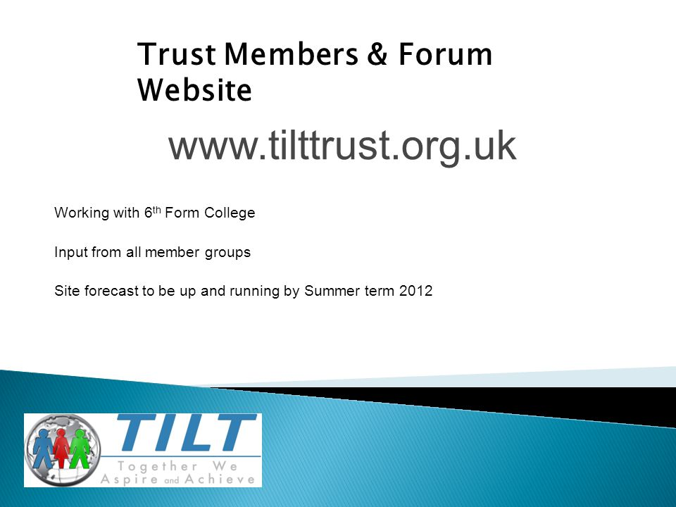 www.tilttrust.org.uk Working with 6 th Form College Input from all member groups Site forecast to be up and running by Summer term 2012 Trust Members