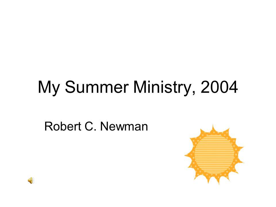 My Summer Ministry, 2004 Robert C. Newman