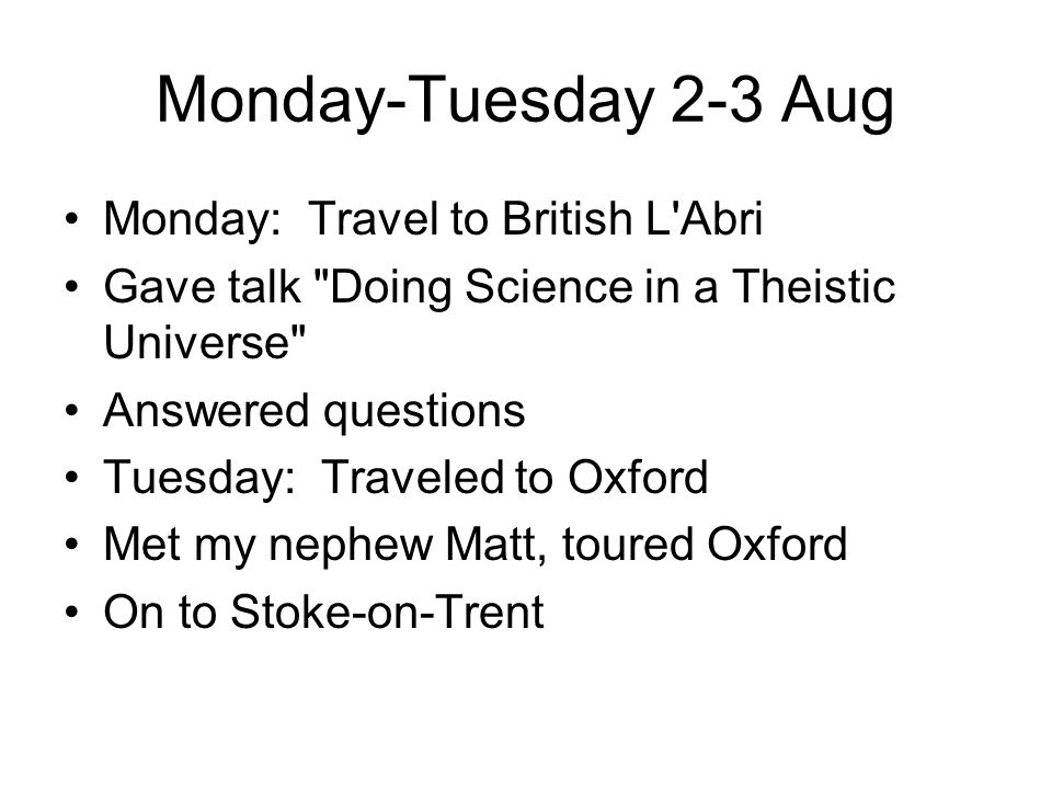 Monday-Tuesday 2-3 Aug Monday: Travel to British L Abri Gave talk Doing Science in a Theistic Universe Answered questions Tuesday: Traveled to Oxford Met my nephew Matt, toured Oxford On to Stoke-on-Trent