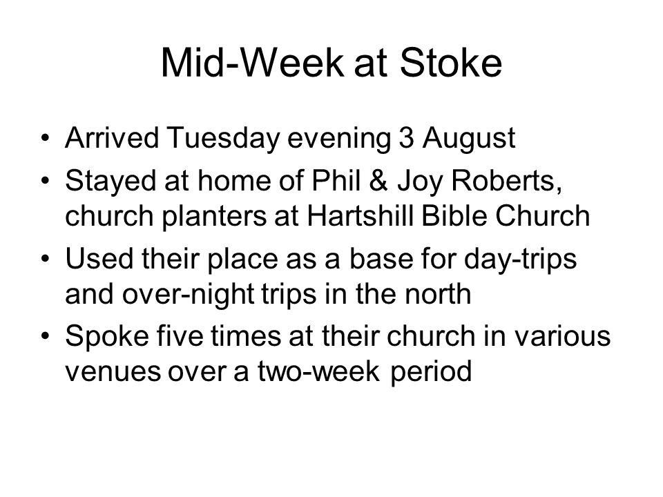 Mid-Week at Stoke Arrived Tuesday evening 3 August Stayed at home of Phil & Joy Roberts, church planters at Hartshill Bible Church Used their place as a base for day-trips and over-night trips in the north Spoke five times at their church in various venues over a two-week period