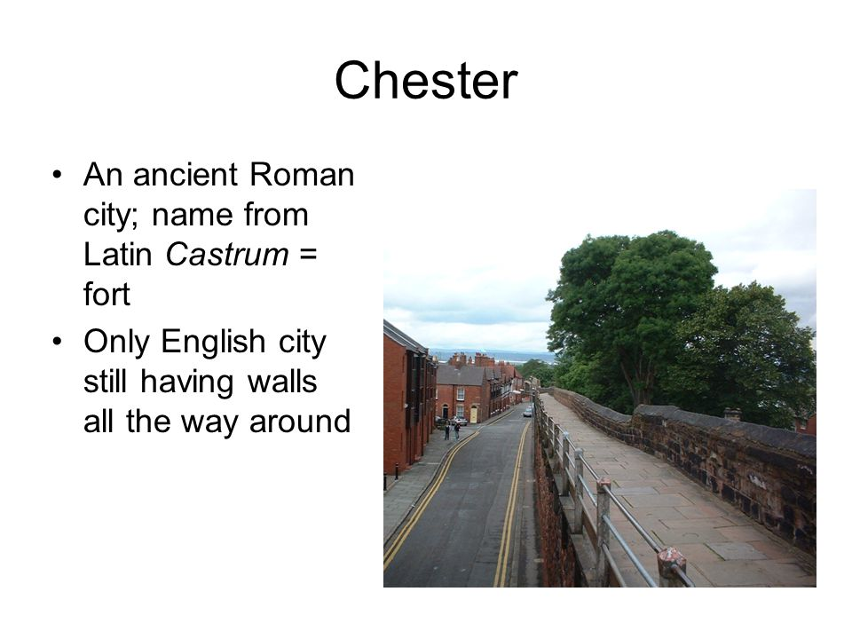 Chester An ancient Roman city; name from Latin Castrum = fort Only English city still having walls all the way around