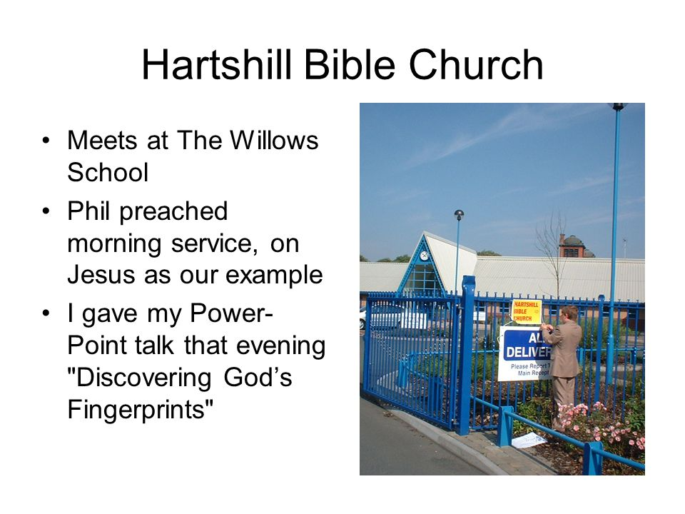 Hartshill Bible Church Meets at The Willows School Phil preached morning service, on Jesus as our example I gave my Power- Point talk that evening Discovering God's Fingerprints