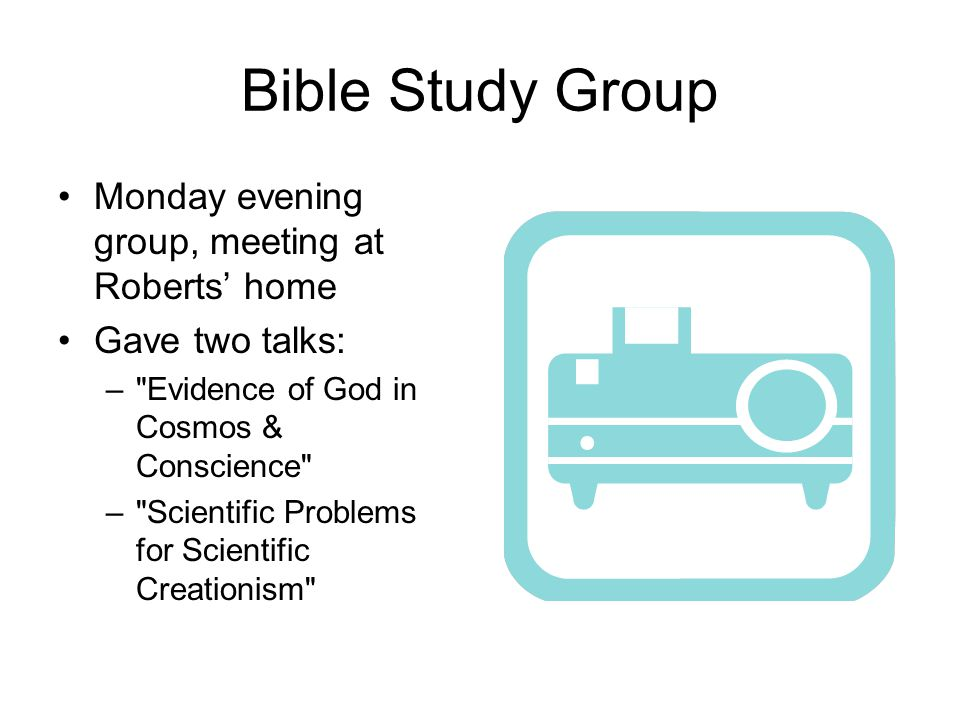 Bible Study Group Monday evening group, meeting at Roberts' home Gave two talks: – Evidence of God in Cosmos & Conscience – Scientific Problems for Scientific Creationism