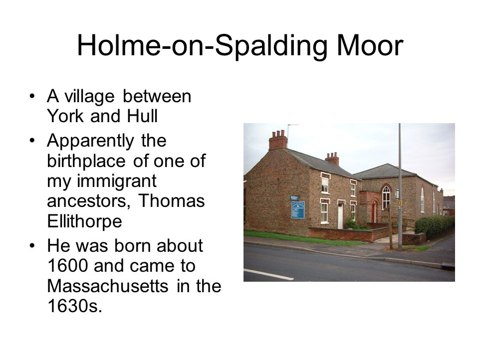 Holme-on-Spalding Moor A village between York and Hull Apparently the birthplace of one of my immigrant ancestors, Thomas Ellithorpe He was born about 1600 and came to Massachusetts in the 1630s.
