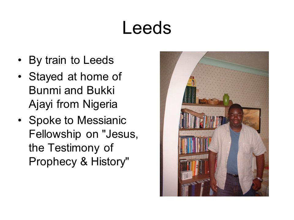 Leeds By train to Leeds Stayed at home of Bunmi and Bukki Ajayi from Nigeria Spoke to Messianic Fellowship on Jesus, the Testimony of Prophecy & History
