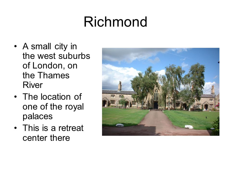 Richmond A small city in the west suburbs of London, on the Thames River The location of one of the royal palaces This is a retreat center there