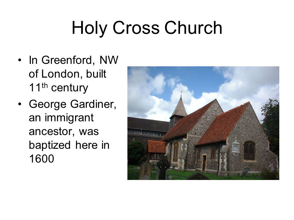 Holy Cross Church In Greenford, NW of London, built 11 th century George Gardiner, an immigrant ancestor, was baptized here in 1600