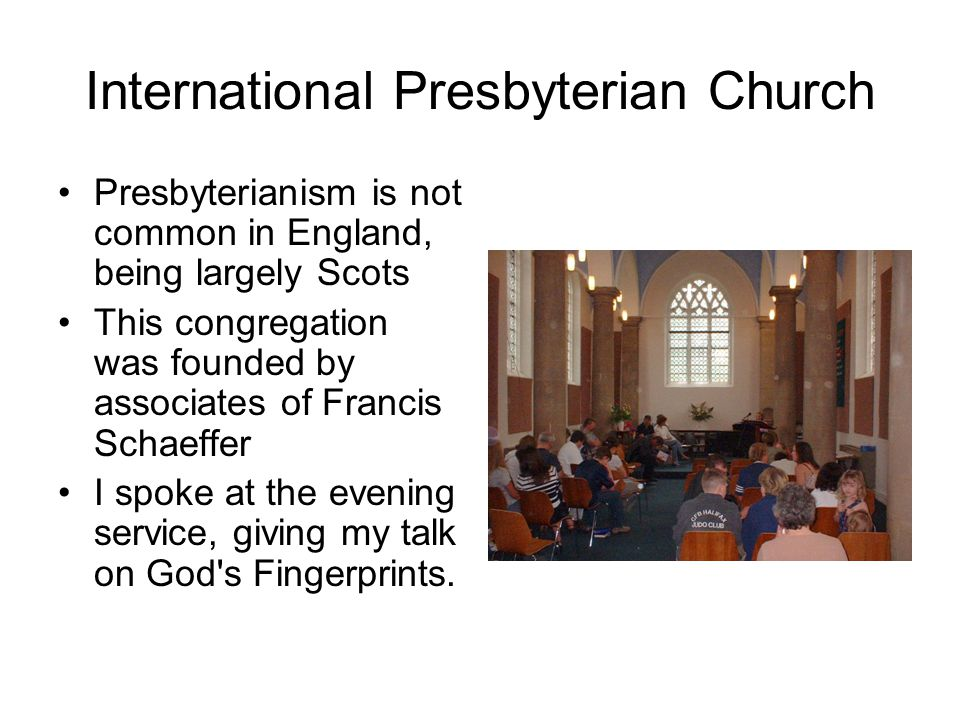 International Presbyterian Church Presbyterianism is not common in England, being largely Scots This congregation was founded by associates of Francis Schaeffer I spoke at the evening service, giving my talk on God s Fingerprints.