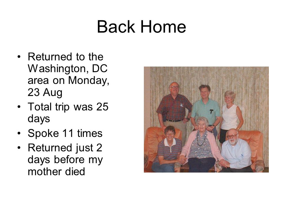 Back Home Returned to the Washington, DC area on Monday, 23 Aug Total trip was 25 days Spoke 11 times Returned just 2 days before my mother died