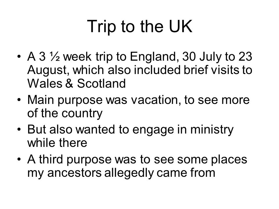 Trip to the UK A 3 ½ week trip to England, 30 July to 23 August, which also included brief visits to Wales & Scotland Main purpose was vacation, to see more of the country But also wanted to engage in ministry while there A third purpose was to see some places my ancestors allegedly came from