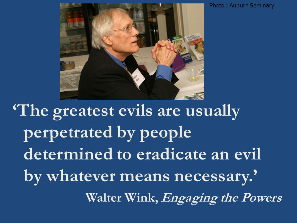 'The greatest evils are usually perpetrated by people determined to eradicate an evil by whatever means necessary.' Walter Wink, Engaging the Powers Photo : Auburn Seminary