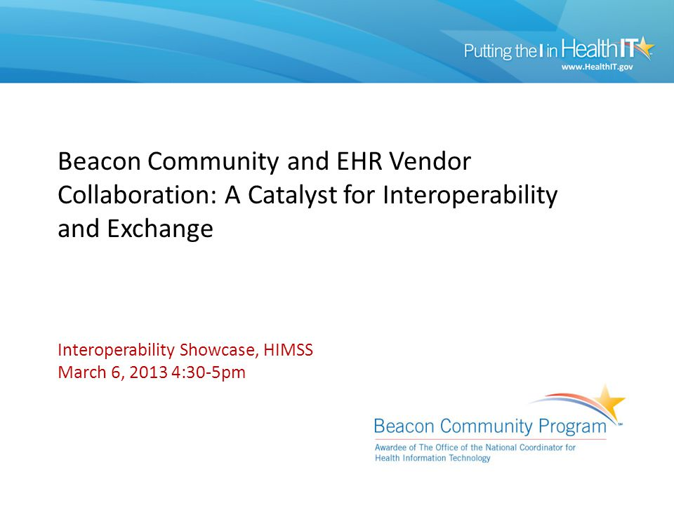Beacon Community and EHR Vendor Collaboration: A Catalyst for Interoperability and Exchange Interoperability Showcase, HIMSS March 6, 2013 4:30-5pm