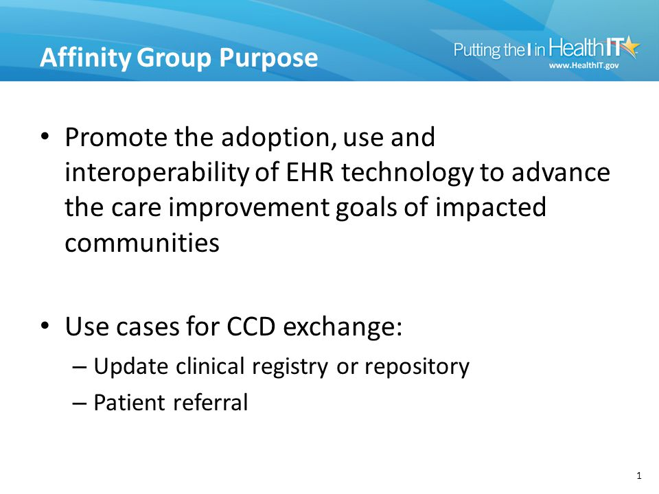 Affinity Group Purpose Promote the adoption, use and interoperability of EHR technology to advance the care improvement goals of impacted communities