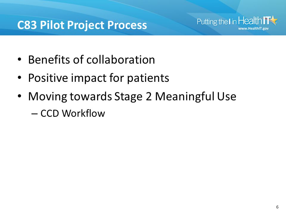 C83 Pilot Project Process Benefits of collaboration Positive impact for patients Moving towards Stage 2 Meaningful Use – CCD Workflow 6