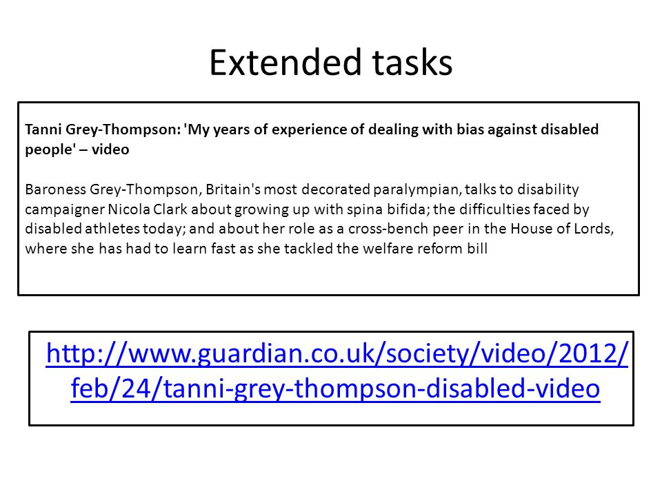 Extended tasks http://www.guardian.co.uk/society/video/2012/ feb/24/tanni-grey-thompson-disabled-video Tanni Grey-Thompson: 'My years of experience of